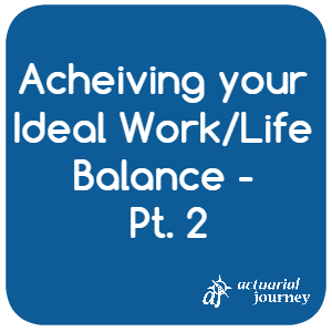 Achieving your Ideal Work Life Balance - Part 2